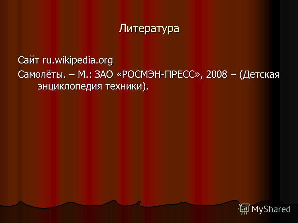 Литература Сайт ru.wikipedia.org Самолёты. – М.: ЗАО «РОСМЭН-ПРЕСС», 2008 – (Детская энциклопедия техники).