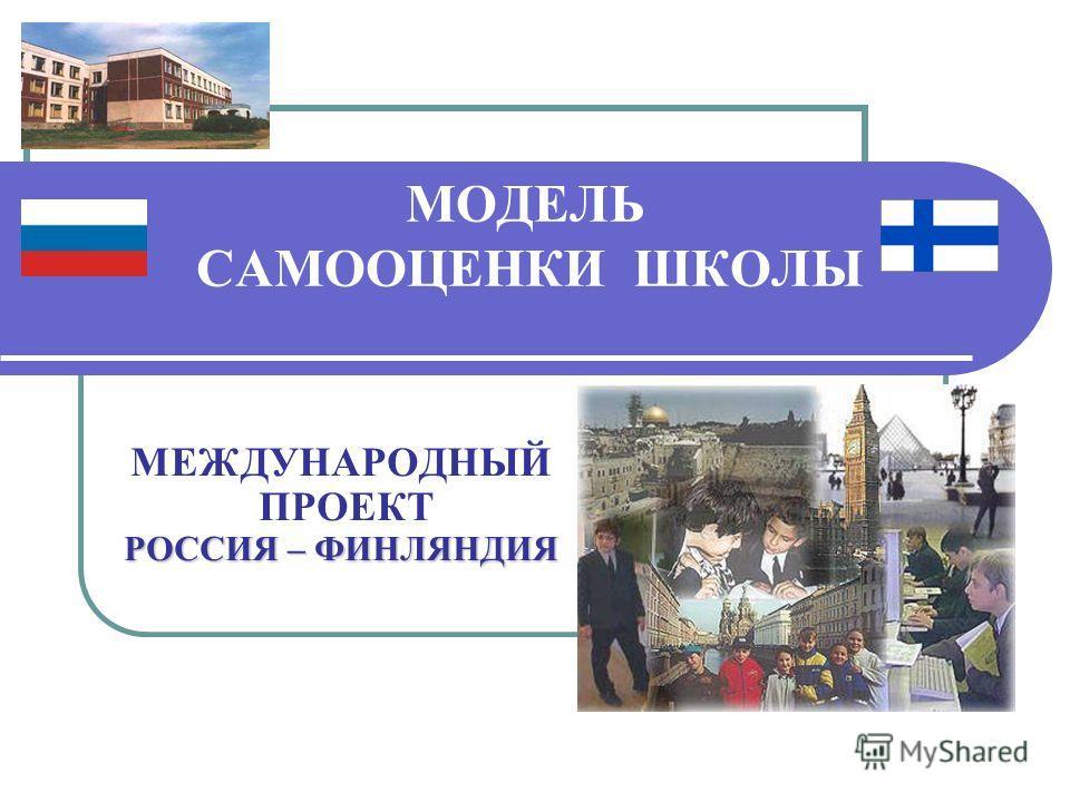МОДЕЛЬ САМООЦЕНКИ ШКОЛЫ РОССИЯ – ФИНЛЯНДИЯ МЕЖДУНАРОДНЫЙ ПРОЕКТ РОССИЯ – ФИНЛЯНДИЯ