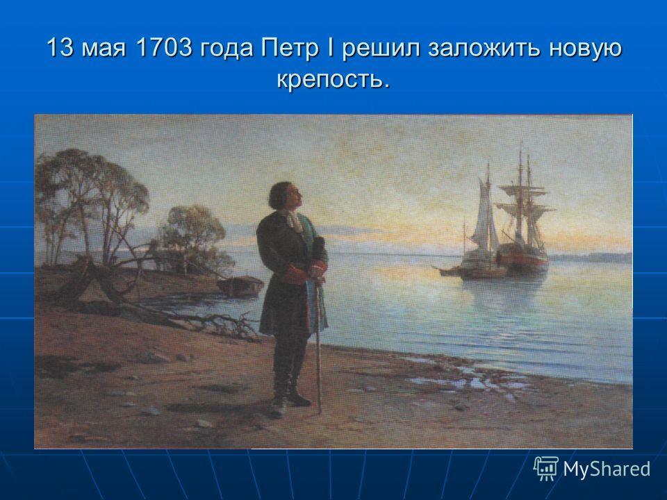 13 мая 1703 года Петр I решил заложить новую крепость.