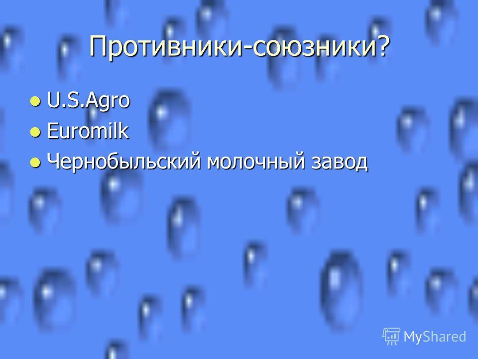 Противники-союзники? U.S.Agro U.S.Agro Euromilk Euromilk Чернобыльский молочный завод Чернобыльский молочный завод