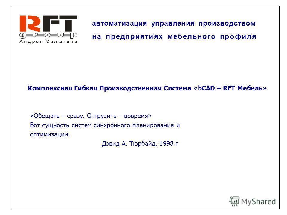 Комплексная Гибкая Производственная Система «bCAD – RFT Мебель» «Обещать – сразу. Отгрузить – вовремя» Вот сущность систем синхронного планирования и оптимизации. Дэвид А. Тюрбайд, 1998 г автоматизация управления производством на предприятиях мебельн