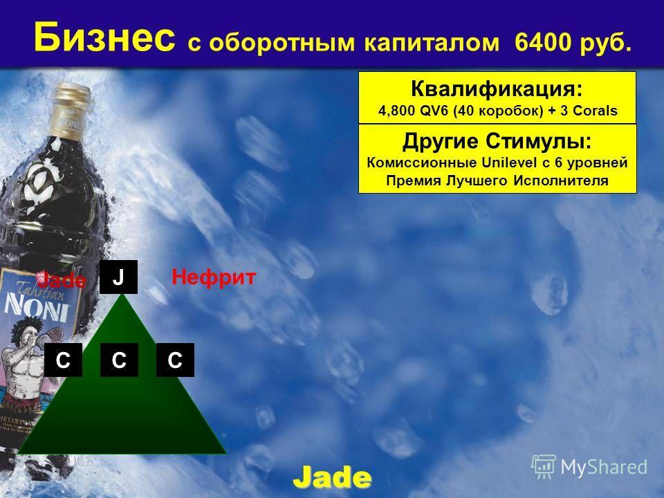 Бизнес с оборотным капиталом 6400 руб. Квалификация: 4,800 QV6 (40 коробок) + 3 Corals Другие Стимулы: Комиссионные Unilevel с 6 уровней Премия Лучшего Исполнителя CCC Jade Jade J Нефрит
