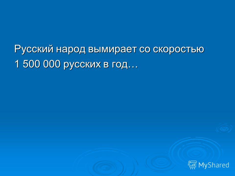 Русский народ вымирает со скоростью 1 500 000 русских в год…