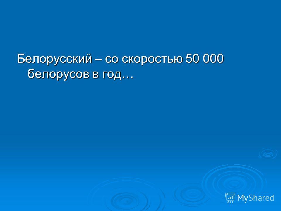 Белорусский – со скоростью 50 000 белорусов в год…