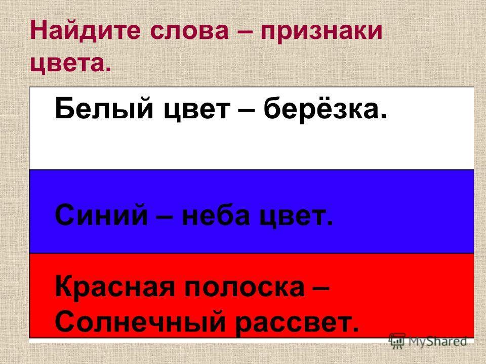 Найдите слова – признаки цвета. Белый цвет – берёзка. Синий – неба цвет. Красная полоска – Солнечный рассвет.