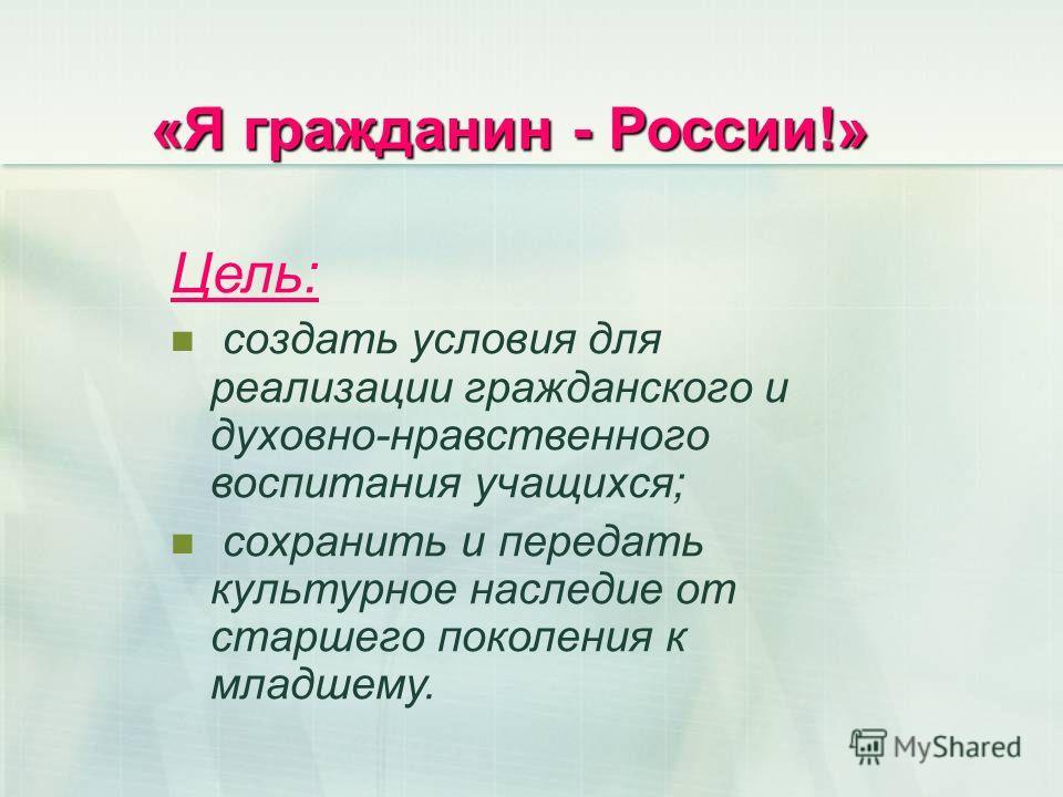«Я гражданин - России!» Цель: создать условия для реализации гражданского и духовно-нравственного воспитания учащихся; сохранить и передать культурное наследие от старшего поколения к младшему.