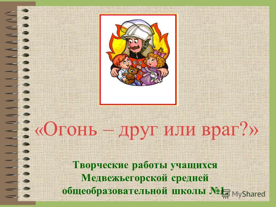 « Огонь – друг или враг?» Творческие работы учащихся Медвежьегорской средней общеобразовательной школы 1.