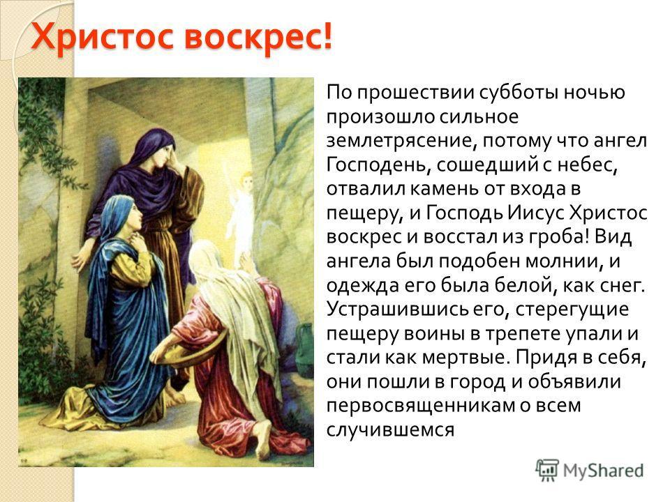 Христос воскрес ! По прошествии субботы ночью произошло сильное землетрясение, потому что ангел Господень, сошедший с небес, отвалил камень от входа в пещеру, и Господь Иисус Христос воскрес и восстал из гроба ! Вид ангела был подобен молнии, и одежд