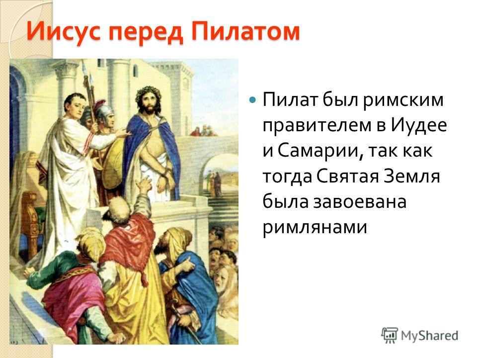 Иисус перед Пилатом Пилат был римским правителем в Иудее и Самарии, так как тогда Святая Земля была завоевана римлянами