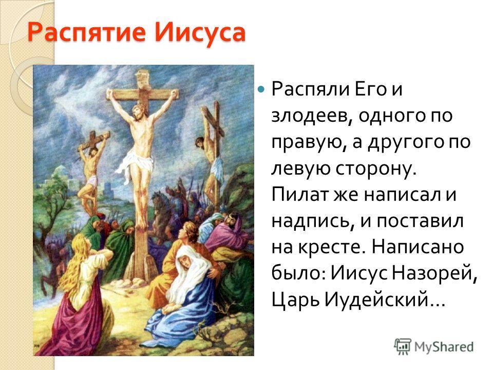 Распятие Иисуса Распяли Его и злодеев, одного по правую, а другого по левую сторону. Пилат же написал и надпись, и поставил на кресте. Написано было : Иисус Назорей, Царь Иудейский...