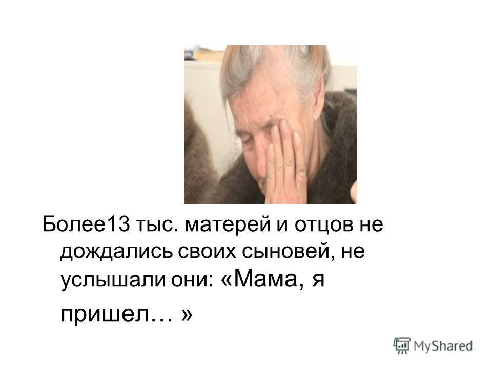 Более13 тыс. матерей и отцов не дождались своих сыновей, не услышали они: «Мама, я пришел… »