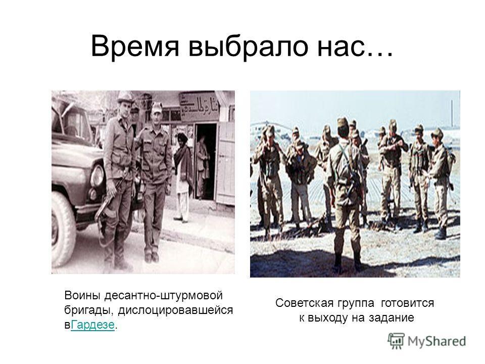 Время выбрало нас… Советская группа готовится к выходу на задание Воины десантно-штурмовой бригады, дислоцировавшейся вГардезе.Гардезе