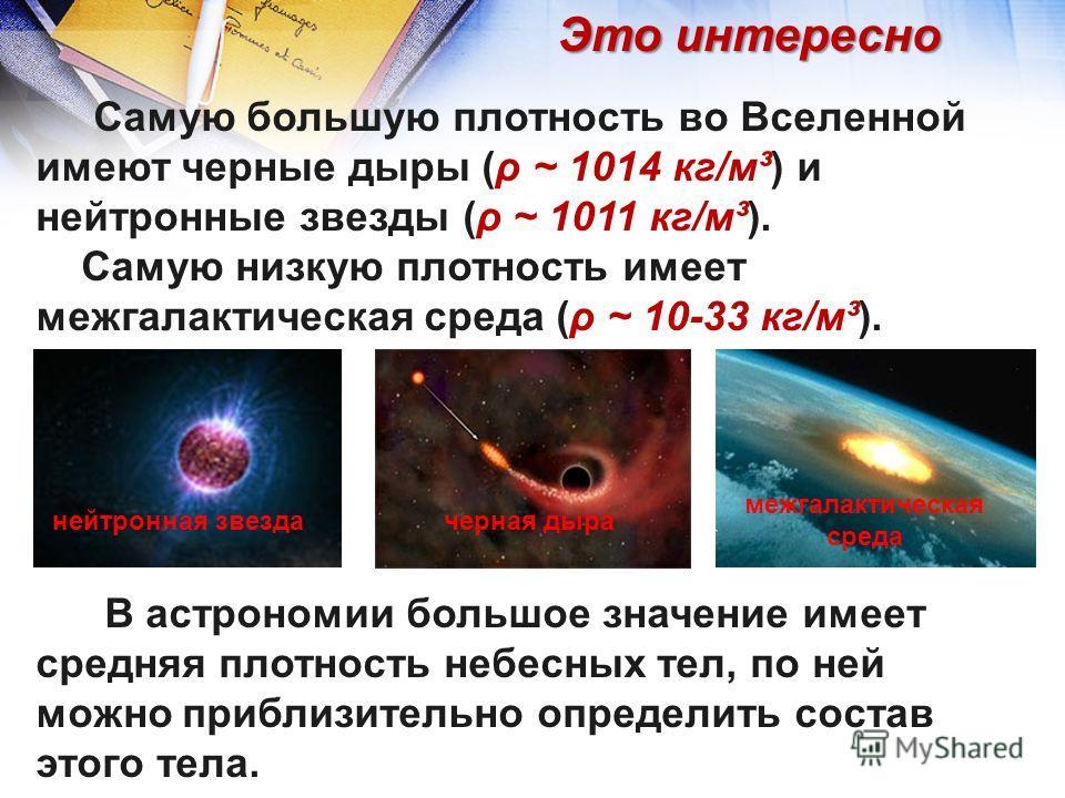 Самую большую плотность во Вселенной имеют черные дыры (ρ ~ 1014 кг/м³) и нейтронные звезды (ρ ~ 1011 кг/м³). Самую низкую плотность имеет межгалактическая среда (ρ ~ 10-33 кг/м³). В астрономии большое значение имеет средняя плотность небесных тел, п
