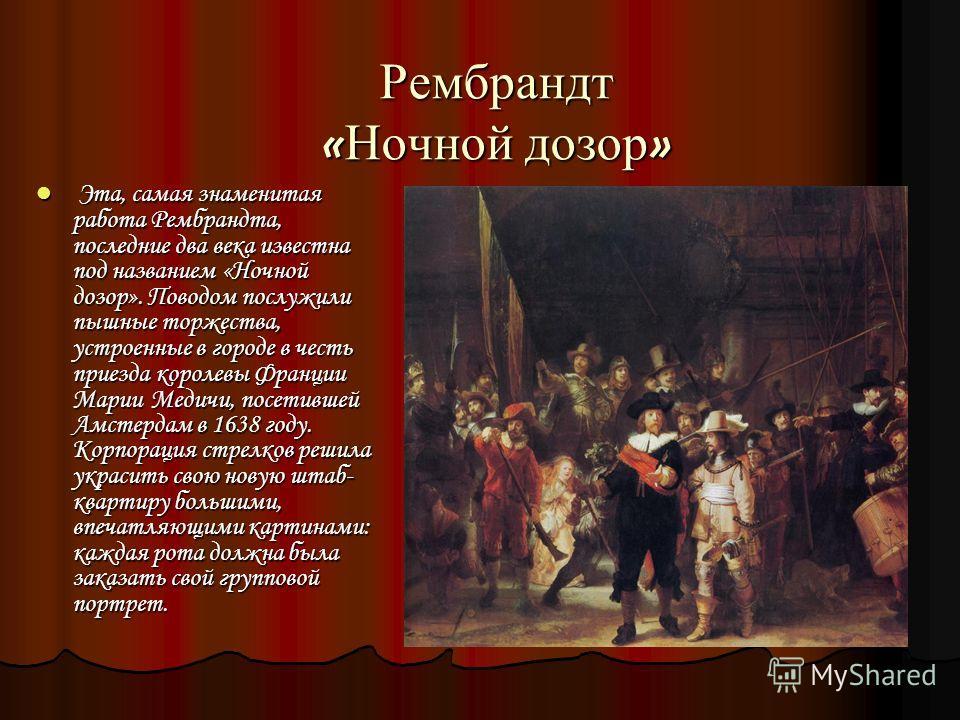Рембрандт « Ночной дозор » Эта, самая знаменитая работа Рембрандта, последние два века известна под названием «Ночной дозор». Поводом послужили пышные торжества, устроенные в городе в честь приезда королевы Франции Марии Медичи, посетившей Амстердам