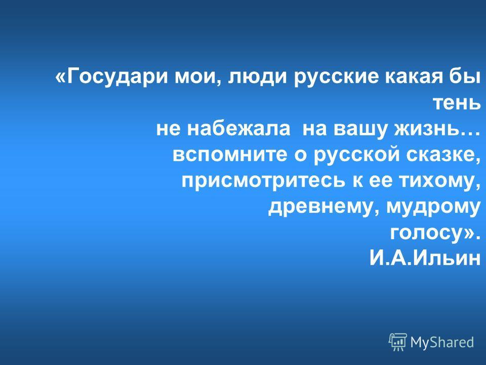 «Государи мои, люди русские какая бы тень не набежала на вашу жизнь… вспомните о русской сказке, присмотритесь к ее тихому, древнему, мудрому голосу». И.А.Ильин