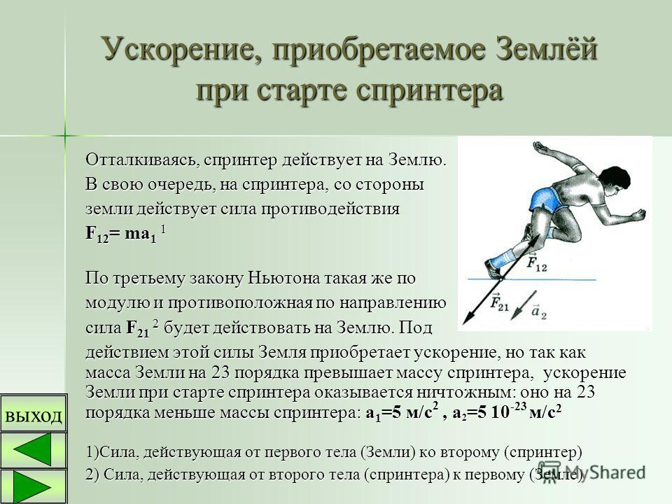 Ускорение, приобретаемое Землёй при старте спринтера Отталкиваясь, спринтер действует на Землю. В свою очередь, на спринтера, со стороны земли действует сила противодействия F12= ma1 1 По третьему закону Ньютона такая же по модулю и противоположная п