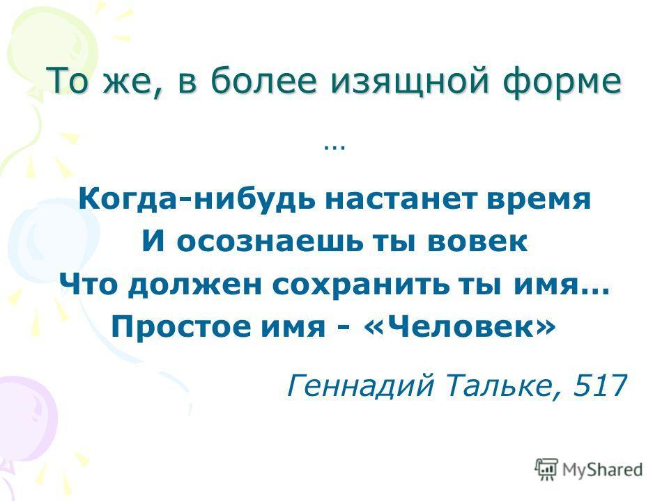 То же, в более изящной форме … Когда-нибудь настанет время И осознаешь ты вовек Что должен сохранить ты имя… Простое имя - «Человек» Геннадий Тальке, 517