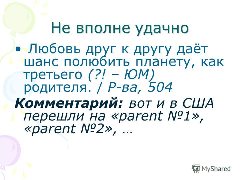 Не вполне удачно Любовь друг к другу даёт шанс полюбить планету, как третьего (?! – ЮМ) родителя. / Р-ва, 504 Комментарий: вот и в США перешли на «parent 1», «parent 2», …