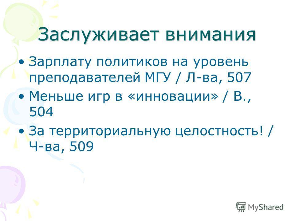 Заслуживает внимания Зарплату политиков на уровень преподавателей МГУ / Л-ва, 507 Меньше игр в «инновации» / В., 504 За территориальную целостность! / Ч-ва, 509