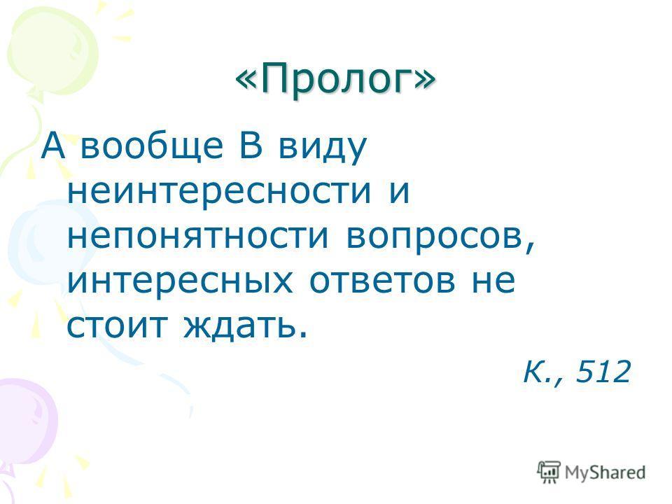 «Пролог» А вообще В виду неинтересности и непонятности вопросов, интересных ответов не стоит ждать. К., 512