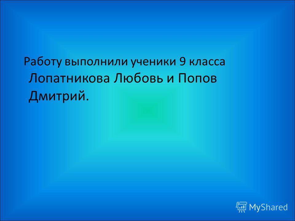 Работу выполнили ученики 9 класса Лопатникова Любовь и Попов Дмитрий.