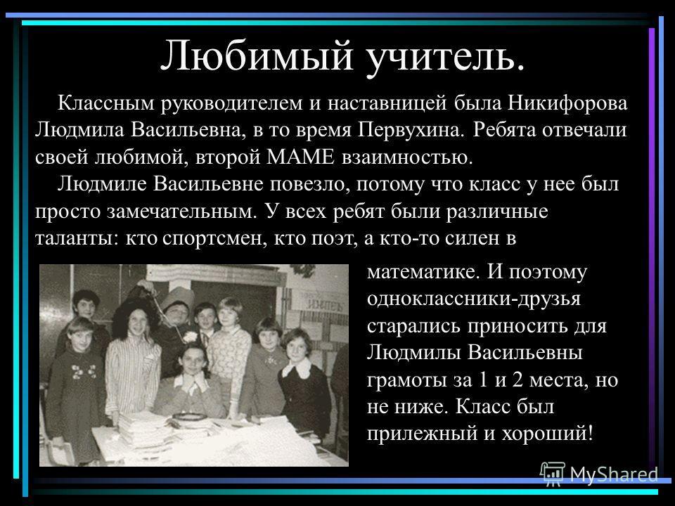 Любимый учитель. Классным руководителем и наставницей была Никифорова Людмила Васильевна, в то время Первухина. Ребята отвечали своей любимой, второй МАМЕ взаимностью. Людмиле Васильевне повезло, потому что класс у нее был просто замечательным. У все