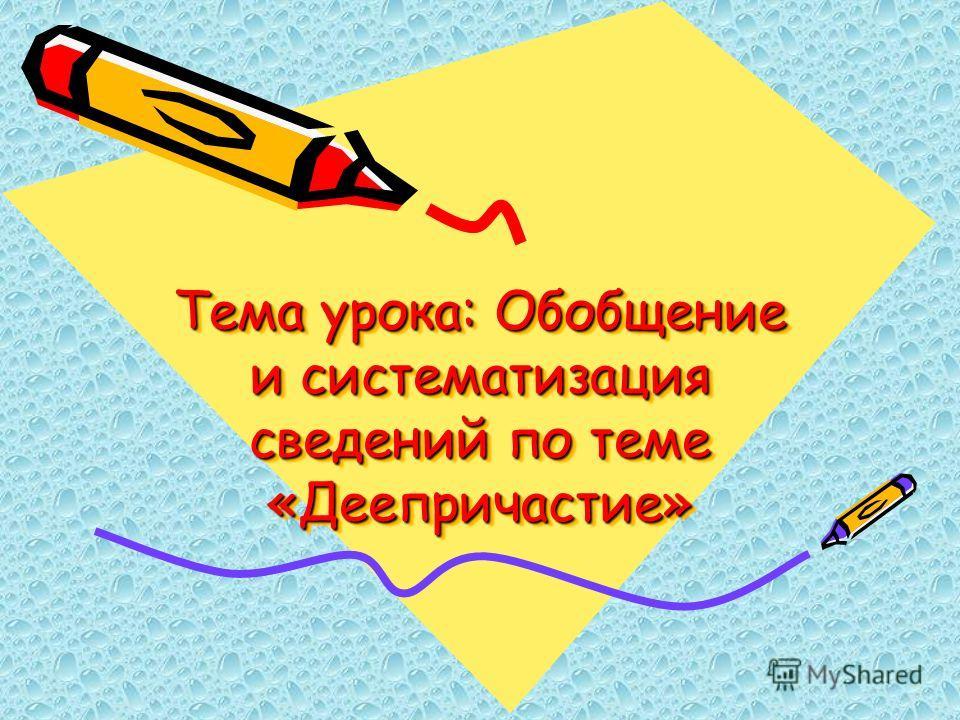 Тема урока: Обобщение и систематизация сведений по теме «Деепричастие»