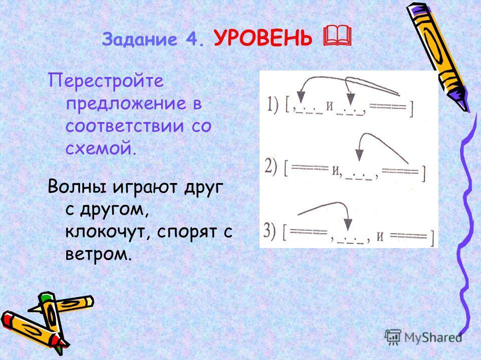 Задание 4. УРОВЕНЬ Перестройте предложение в соответствии со схемой. Волны играют друг с другом, клокочут, спорят с ветром.