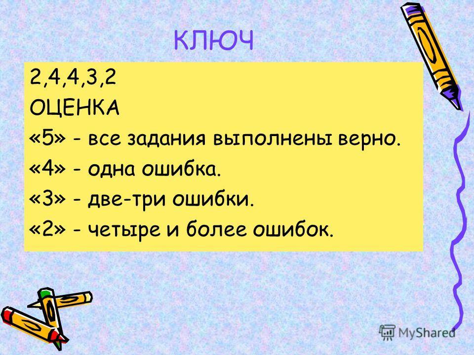 КЛЮЧ 2,4,4,3,2 ОЦЕНКА «5» - все задания выполнены верно. «4» - одна ошибка. «3» - две-три ошибки. «2» - четыре и более ошибок.