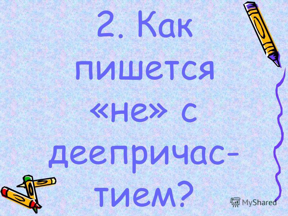 2. Как пишется «не» с деепричас- тием?