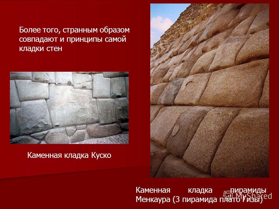Каменная кладка Куско Каменная кладка пирамиды Менкаура (3 пирамида плато Гизы) Более того, странным образом совпадают и принципы самой кладки стен