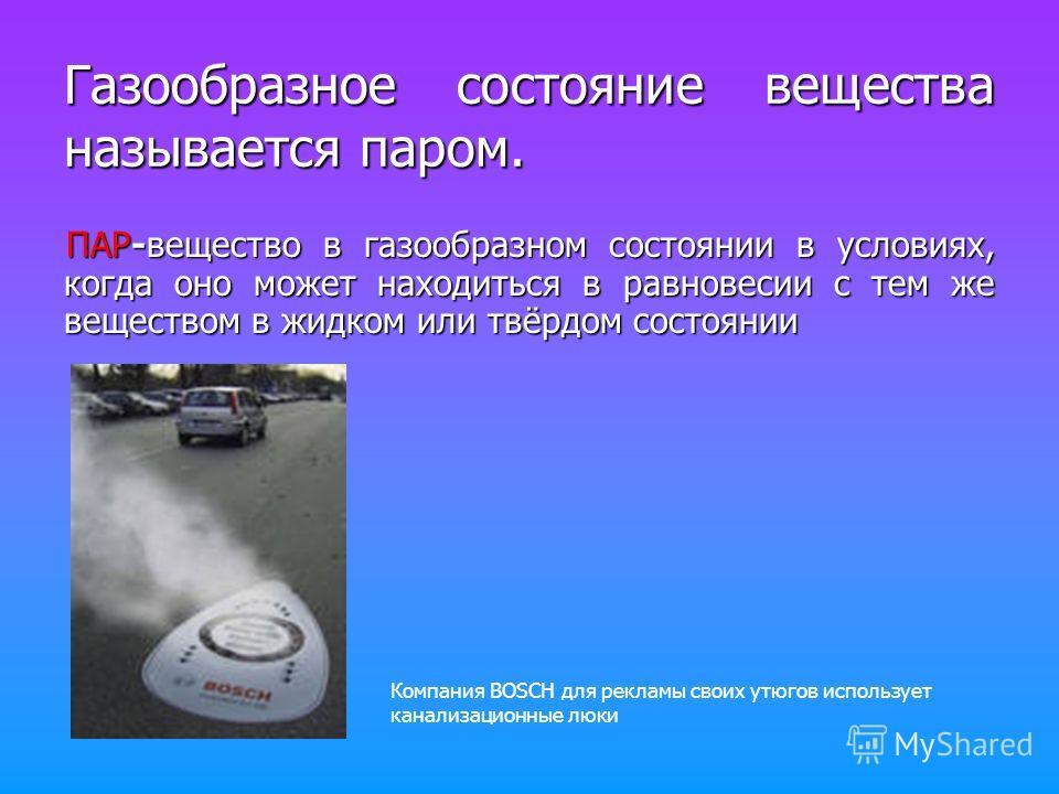 Газообразное состояние вещества называется паром. ПАР-вещество в газообразном состоянии в условиях, когда оно может находиться в равновесии с тем же веществом в жидком или твёрдом состоянии Компания BOSCH для рекламы своих утюгов использует канализац