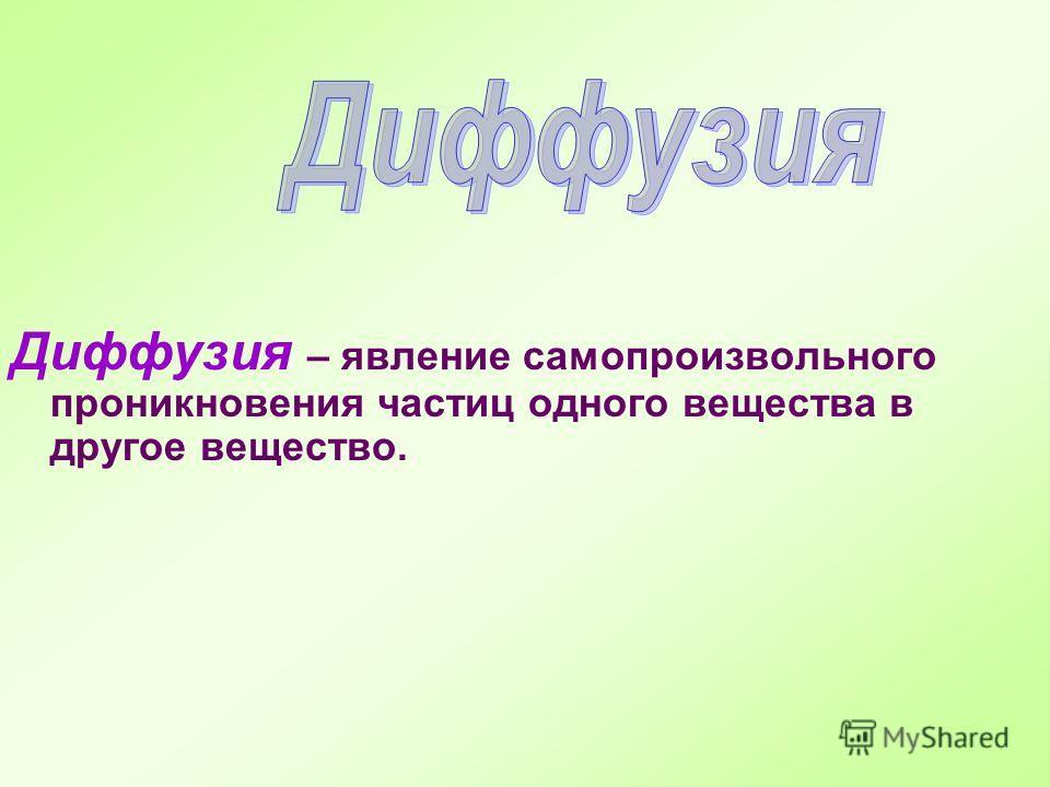 Диффузия – явление самопроизвольного проникновения частиц одного вещества в другое вещество.