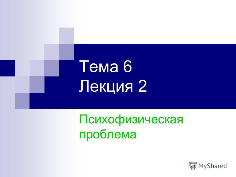 Тема 6 Лекция 2 Психофизическая проблема