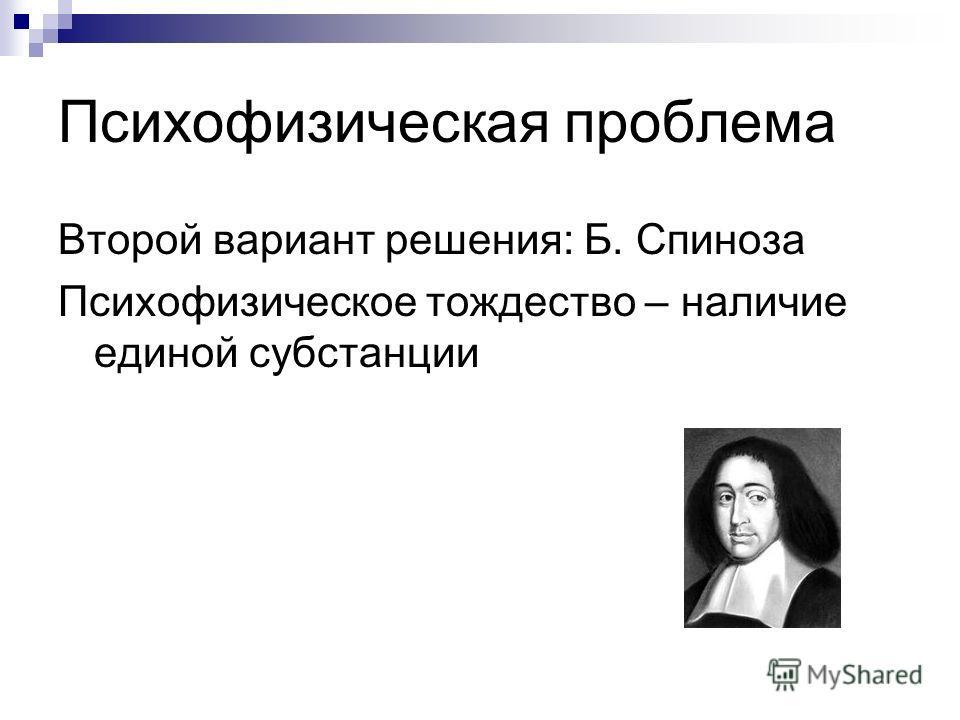 Психофизическая проблема Второй вариант решения: Б. Спиноза Психофизическое тождество – наличие единой субстанции
