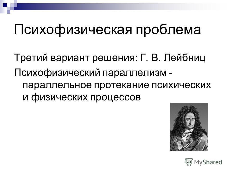 Психофизическая проблема Третий вариант решения: Г. В. Лейбниц Психофизический параллелизм - параллельное протекание психических и физических процессов