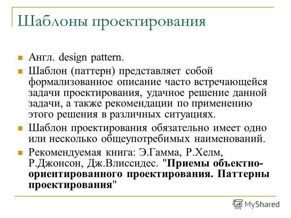 Шаблоны проектирования Англ. design pattern. Шаблон (паттерн) представляет собой формализованное описание часто встречающейся задачи проектирования, удачное решение данной задачи, а также рекомендации по применению этого решения в различных ситуациях