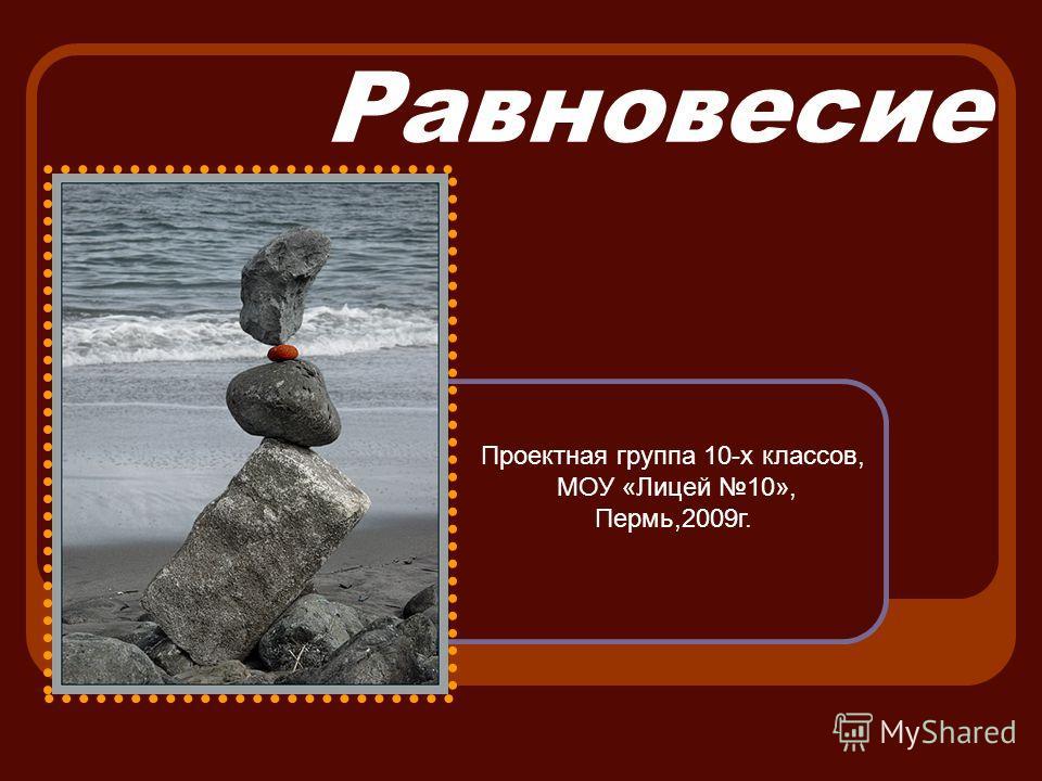 Равновесие Проектная группа 10-х классов, МОУ «Лицей 10», Пермь,2009г.