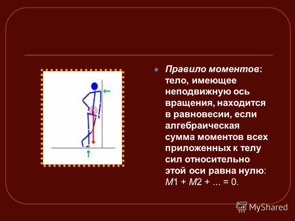 Правило моментов: тело, имеющее неподвижную ось вращения, находится в равновесии, если алгебраическая сумма моментов всех приложенных к телу сил относительно этой оси равна нулю: M1 + M2 +... = 0.