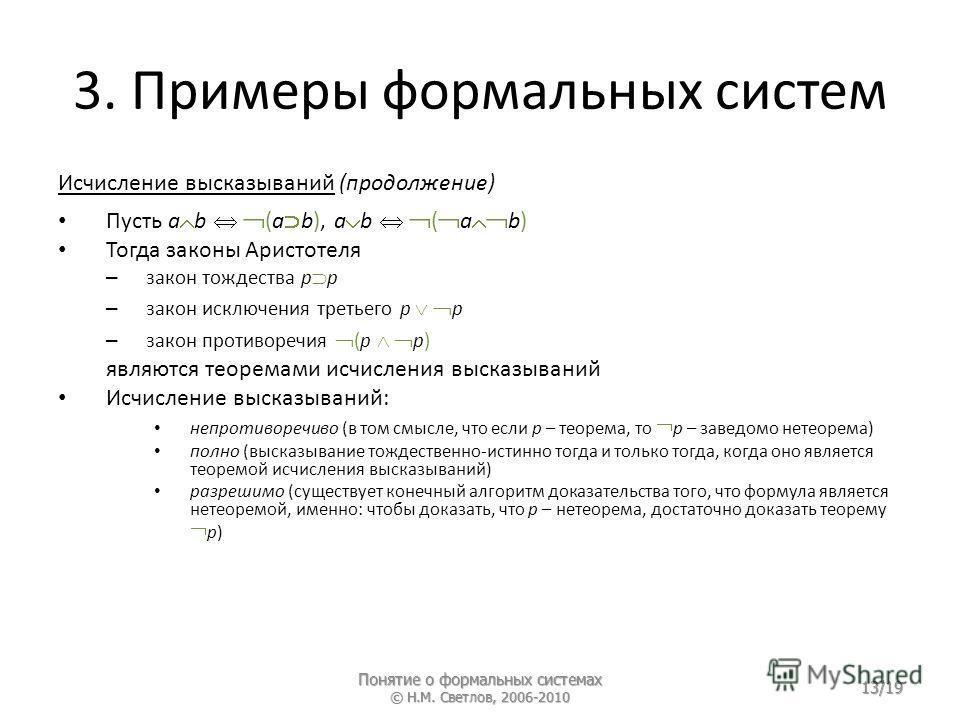 3. Примеры формальных систем Исчисление высказываний (продолжение) Пусть a b (a b), a b ( a b) Тогда законы Аристотеля – закон тождества p p – закон исключения третьего p p – закон противоречия (p p) являются теоремами исчисления высказываний Исчисле