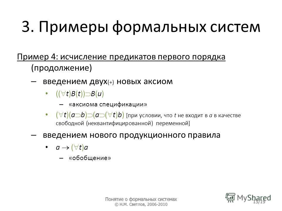 3. Примеры формальных систем Пример 4: исчисление предикатов первого порядка (продолжение) – введением двух (+) новых аксиом (( t)B(t)) В(u) – «аксиома спецификации» ( t)(a b) (a ( t)b) [при условии, что t не входит в a в качестве свободной (некванти