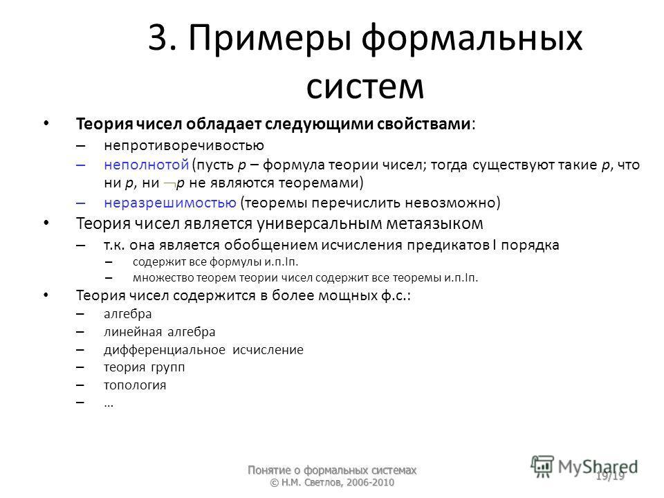 3. Примеры формальных систем Понятие о формальных системах © Н.М. Светлов, 2006-2010 19/19 Теория чисел обладает следующими свойствами: – непротиворечивостью – неполнотой (пусть p – формула теории чисел; тогда существуют такие p, что ни p, ни p не яв