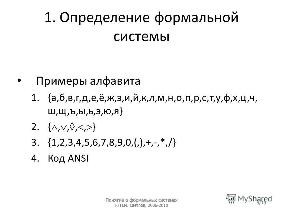 1. Определение формальной системы Примеры алфавита 1.{а,б,в,г,д,е,ё,ж,з,и,й,к,л,м,н,о,п,р,с,т,у,ф,х,ц,ч, ш,щ,ъ,ы,ь,э,ю,я} 2.{,,,, } 3.{1,2,3,4,5,6,7,8,9,0,(,),+,-,*,/} 4.Код ANSI Понятие о формальных системах © Н.М. Светлов, 2006-2010 5/19