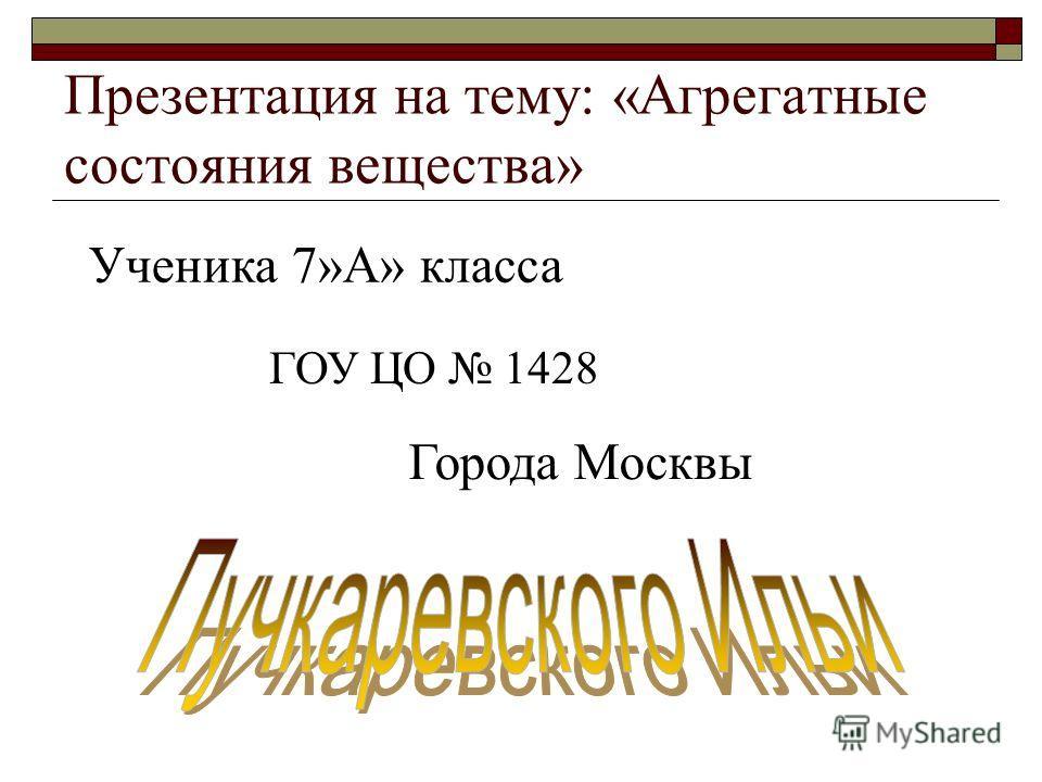 Презентация на тему: «Агрегатные состояния вещества» Ученика 7»А» класса ГОУ ЦО 1428 Города Москвы