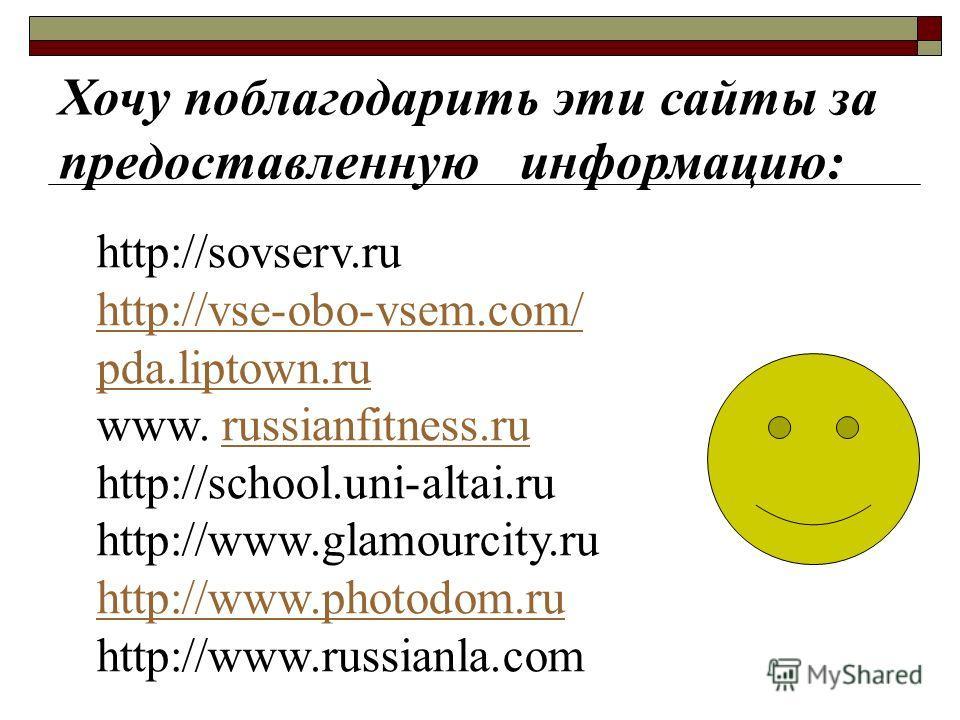 Хочу поблагодарить эти сайты за предоставленную информацию: http://sovserv.ru http://vse-obo-vsem.com/ pda.liptown.ru www. russianfitness.rurussianfitness.ru http://school.uni-altai.ru http://www.glamourcity.ru http://www.photodom.ru http://www.russi