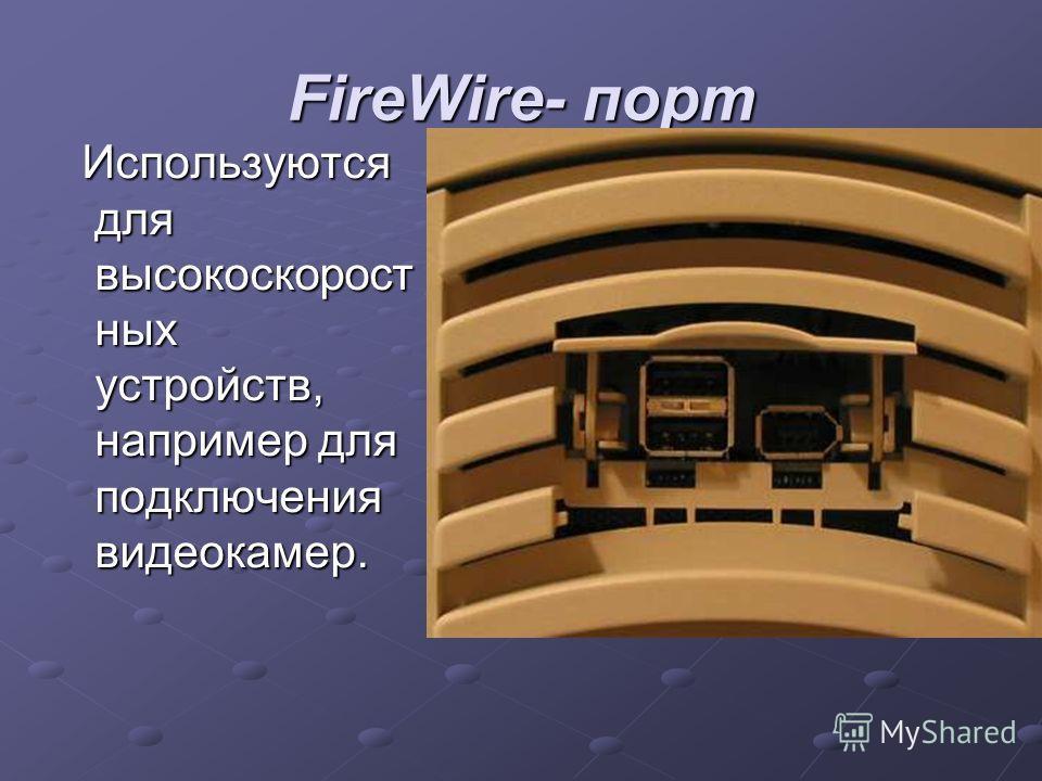 FireWire- порт Используются для высокоскорост ных устройств, например для подключения видеокамер. Используются для высокоскорост ных устройств, например для подключения видеокамер.