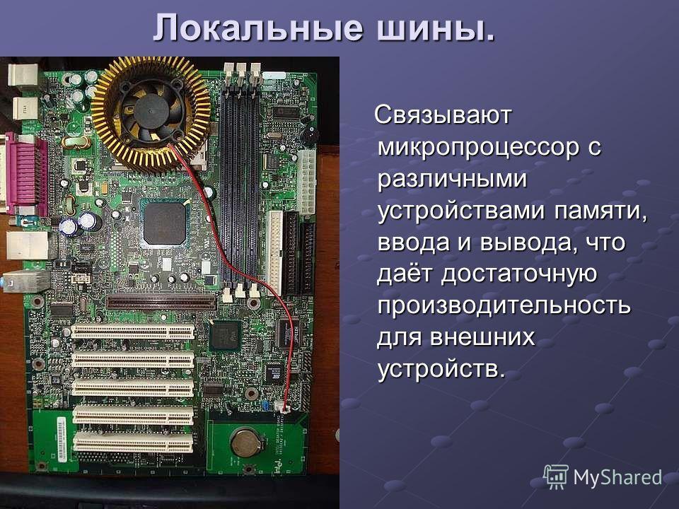 Локальные шины. Связывают микропроцессор с различными устройствами памяти, ввода и вывода, что даёт достаточную производительность для внешних устройств. Связывают микропроцессор с различными устройствами памяти, ввода и вывода, что даёт достаточную