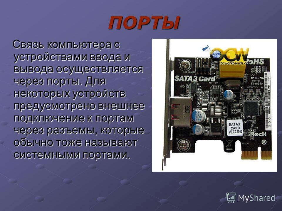 ПОРТЫ Связь компьютера с устройствами ввода и вывода осуществляется через порты. Для некоторых устройств предусмотрено внешнее подключение к портам через разъемы, которые обычно тоже называют системными портами. Связь компьютера с устройствами ввода