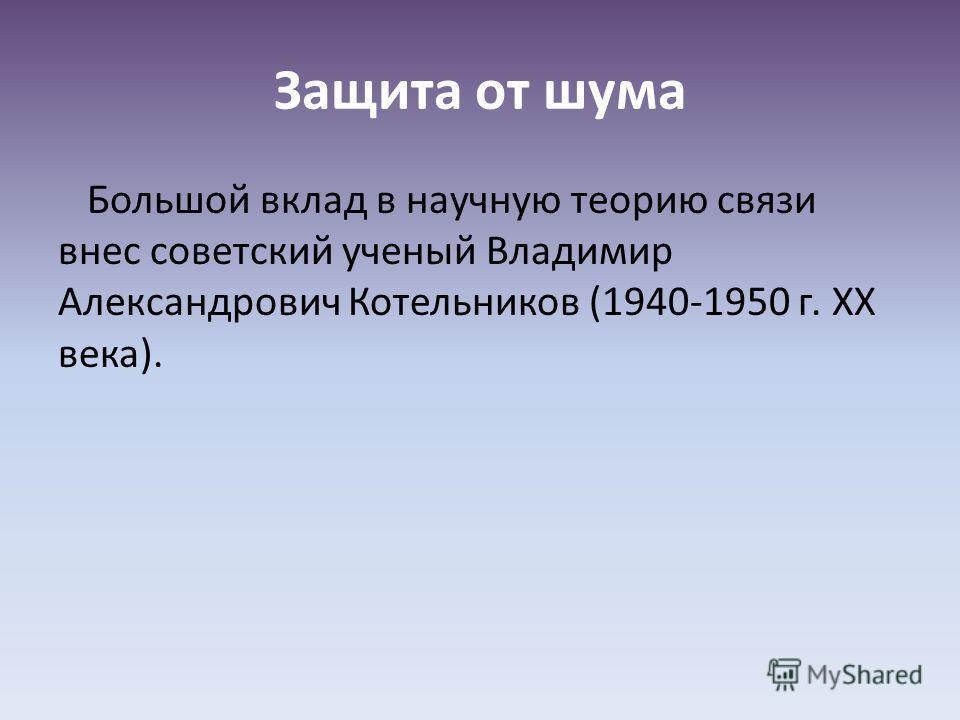 Защита от шума Большой вклад в научную теорию связи внес советский ученый Владимир Александрович Котельников (1940-1950 г. XX века).