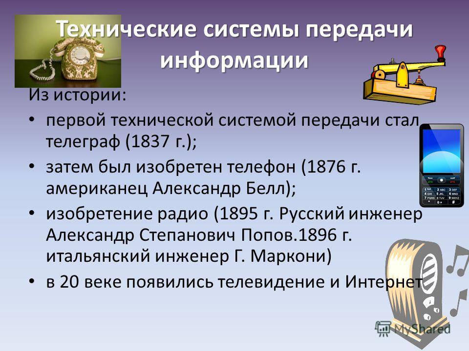 Технические системы передачи информации Из истории: первой технической системой передачи стал телеграф (1837 г.); затем был изобретен телефон (1876 г. американец Александр Белл); изобретение радио (1895 г. Русский инженер Александр Степанович Попов.1